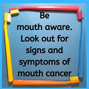 Be mouth aware. Look out for signs and symptoms of mouth cancer