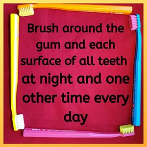 brush around the gum and each surface of all teeth at night and one other time every day