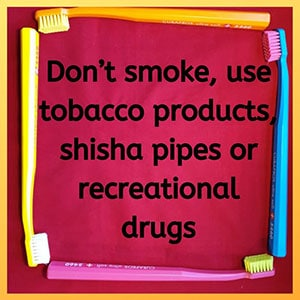 Don't smoke, use tobacco products, shisha pipes or recreational drugs