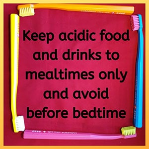 Keep acidic food and drinks to meatimes only and avoid before bedtime