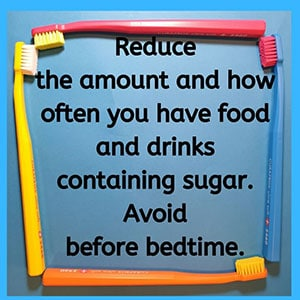 Reduce the amount and how often you have food and drinks containing sugar. Avoid before bedtime.