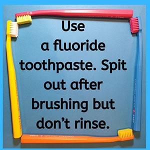 Use a fluoride toothpaste. Spit out after brushing but don't rinse.