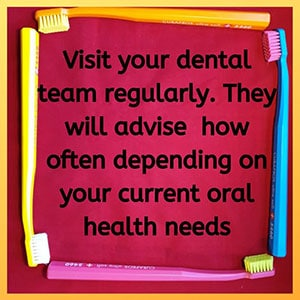 Visit your dental team regularly. They will advise how often depending on your current oral health needs